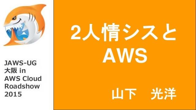 2人情シスとaws jaws ug 大阪 in aws cloud roadshow 2015