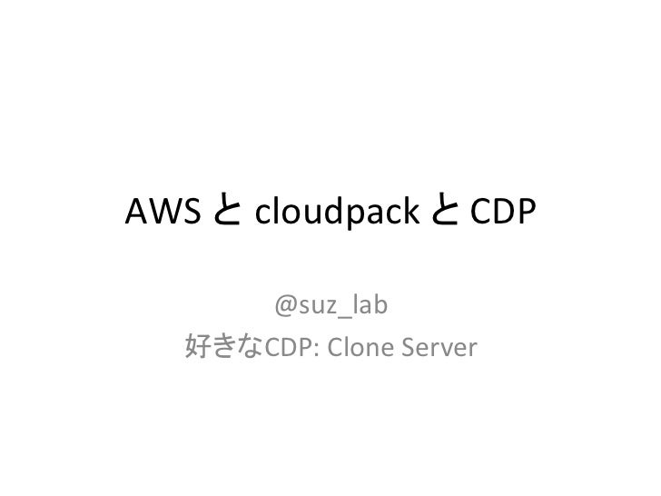 AWS と cloudpack と CDP        @suz_lab     好きなCDP: Clone Server