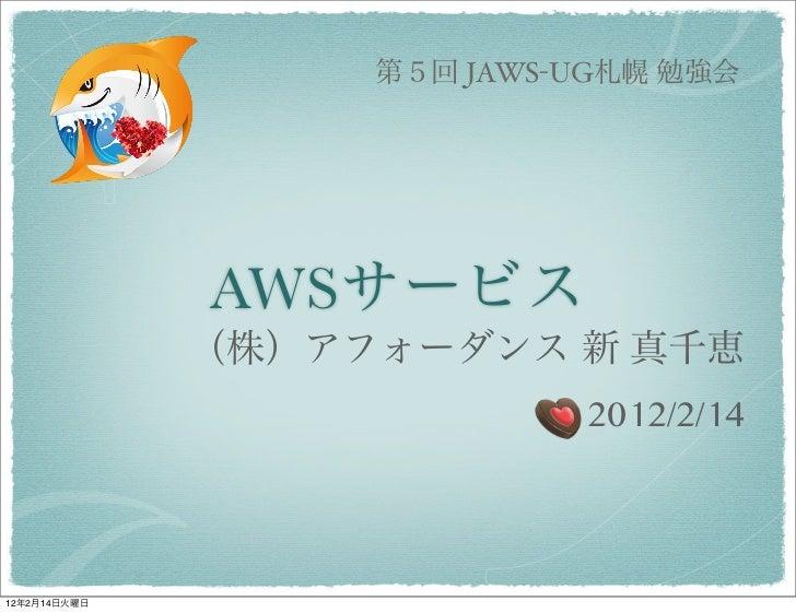 第5回 JAWS-UG札幌 勉強会              AWSサービス              (株)アフォーダンス 新 真千恵                            2012/2/1412年2月14日火曜日