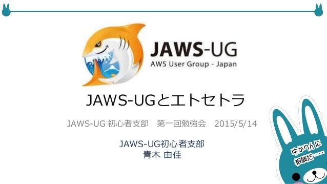 JAWS-UGとエトセトラ JAWS-UG初心者支部 青木 由佳 JAWS-UG 初心者支部 第一回勉強会 2015/5/14