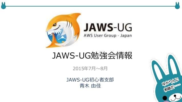 JAWS-UG勉強会情報 JAWS-UG初心者支部 青木 由佳 2015年7月〜8月