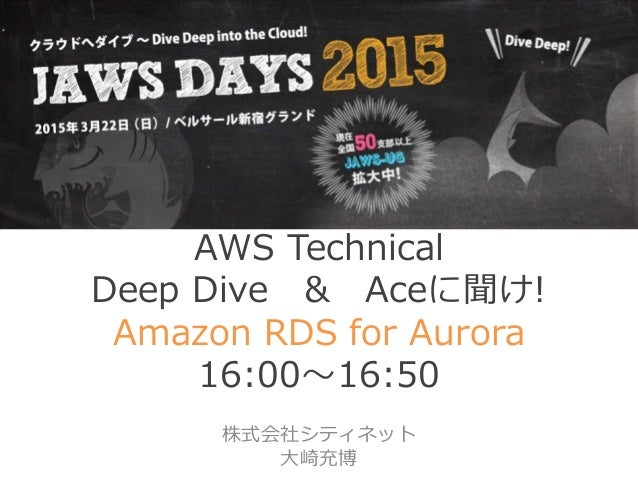 AWS Technical Deep Dive & Aceに聞け! Amazon RDS for Aurora 16:00~16:50 株式会社シティネット 大崎充博