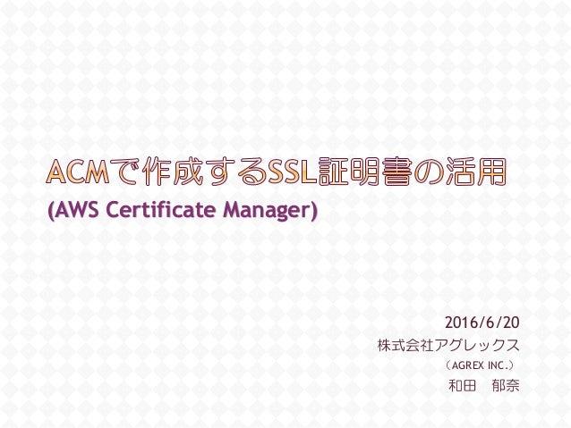 2016/6/20 株式会社アグレックス (AGREX INC.) 和田 郁奈 (AWS Certificate Manager)