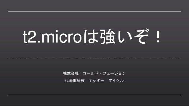t2.microは強いぞ! 株式会社 コールド・フュージョン 代表取締役 テッダー マイケル