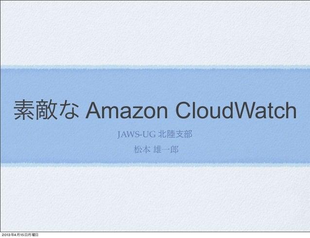 素敵な Amazon CloudWatch                JAWS-UG 北陸支部                  松本 雄一郎2013年4月15日月曜日