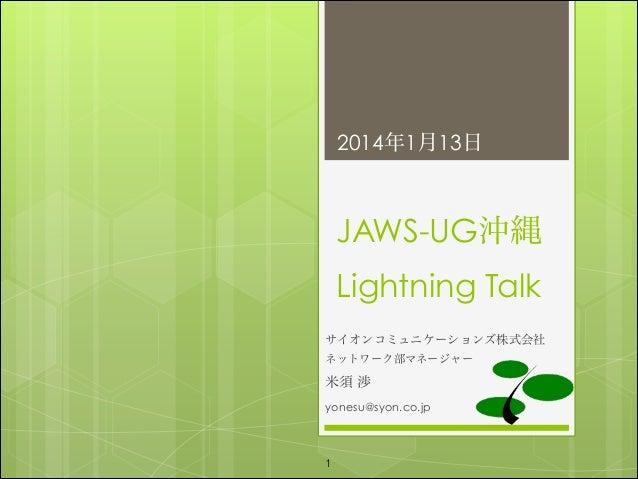2014年1月13日  JAWS-UG沖縄 Lightning Talk サイオンコミュニケーションズ株式会社 ネットワーク部マネージャー  米須 渉 yonesu@syon.co.jp  !1