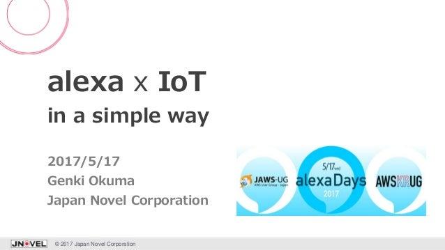 alexa x IoT in a simple way Genki Okuma © 2017 Japan Novel Corporation 1 2017/5/17 Japan Novel Corporation