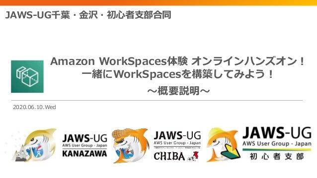 Amazon WorkSpaces体験 オンラインハンズオン! 一緒にWorkSpacesを構築してみよう! ~概要説明~ JAWS-UG千葉・金沢・初心者支部合同 2020.06.10.Wed