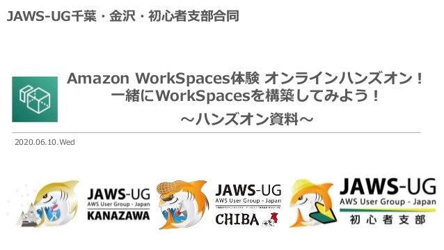 Amazon WorkSpaces体験 オンラインハンズオン! 一緒にWorkSpacesを構築してみよう! ~ハンズオン資料~ JAWS-UG千葉・金沢・初心者支部合同 2020.06.10.Wed