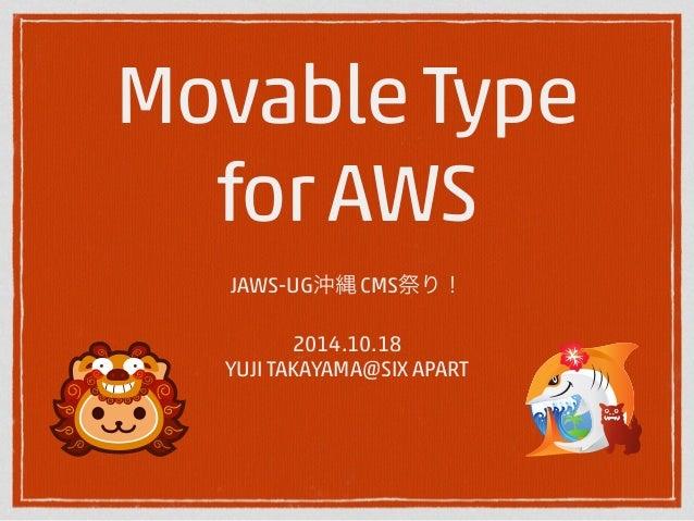 Movable Type  for AWS  JAWS-UG沖縄 CMS祭り!  !  2014.10.18  YUJI TAKAYAMA@SIX APART