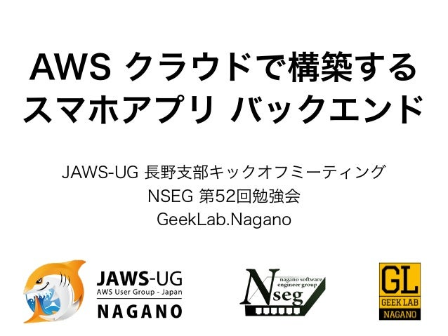 AWS クラウドで構築する スマホアプリ バックエンド JAWS-UG 長野支部キックオフミーティング NSEG 第52回勉強会 GeekLab.Nagano