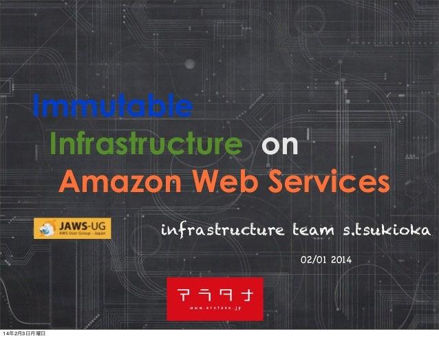 Immutable Infrastructure on Amazon Web Services infrastructure team s.tsukioka 02/01 2014  14年2月3日月曜日