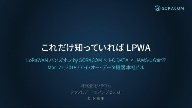 これだけ知っていれば LPWA LoRaWAN ハンズオン by SORACOM ✕ I-O DATA ✕ JAWS-UG金沢 Mar. 21, 2018 /アイ・オー・データ機器 本社ビル 株式会社ソラコム テクノロジー・エバンジェリスト 松...