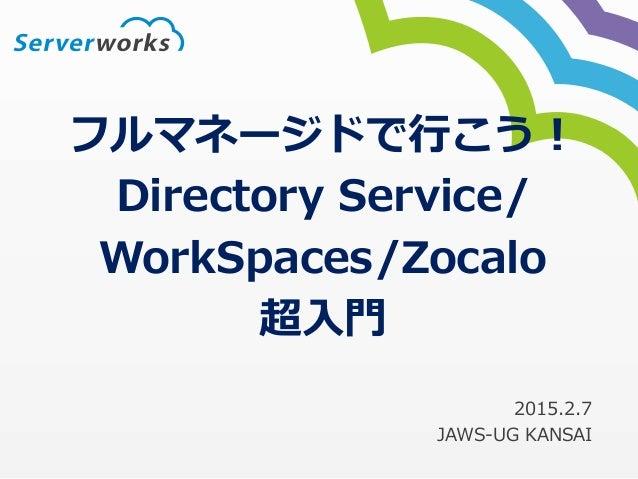 フルマネージドで行こう! Directory Service/ WorkSpaces/Zocalo 超入門 2015.2.7 JAWS-UG KANSAI