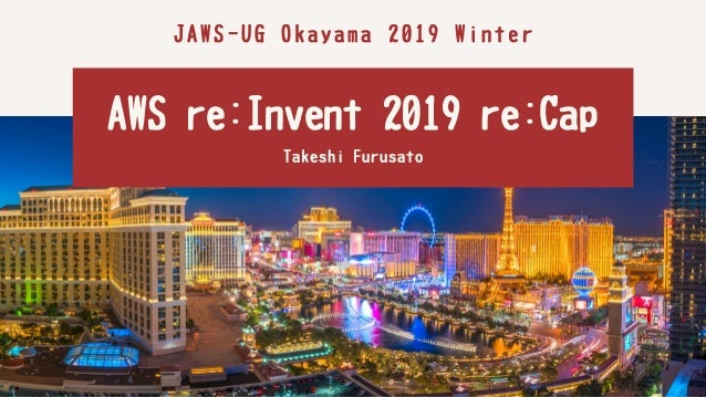 JAWS-UGOkayama2019Winter AWSre:Invent2019re:CapTakeshiFurusato