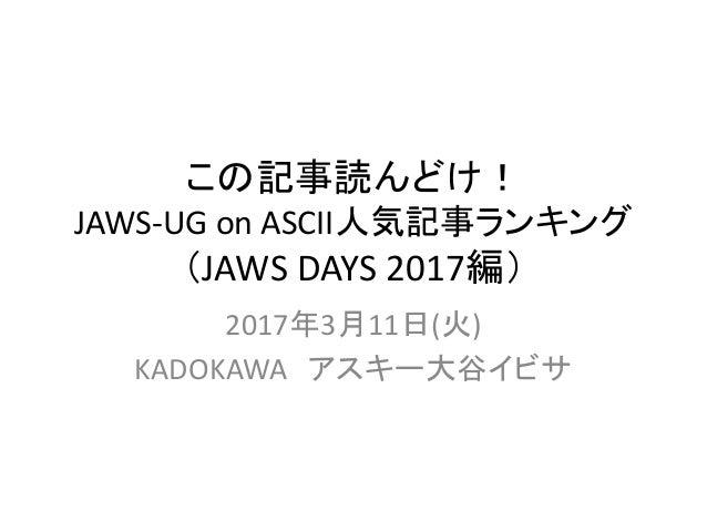 この記事読んどけ! JAWS-UG on ASCII人気記事ランキング (JAWS DAYS 2017編) 2017年3月11日(火) KADOKAWA アスキー大谷イビサ