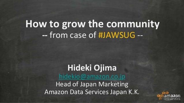 How to grow the community -- from case of #JAWSUG -- Hideki Ojima hidekio@amazon.co.jp Head of Japan Marketing Amazon Data...