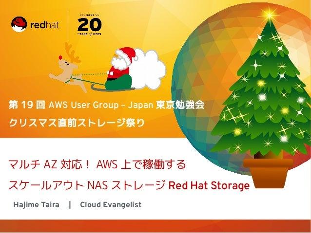 第 19 回 AWS User Group – Japan 東京勉強会 クリスマス直前ストレージ祭り  マルチ AZ 対応! AWS 上で稼働する スケールアウト NAS ストレージ Red Hat Storage Hajime Taira  ...