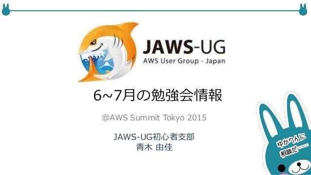6~7月の勉強会情報 JAWS-UG初心者支部 青木 由佳 @AWS Summit Tokyo 2015