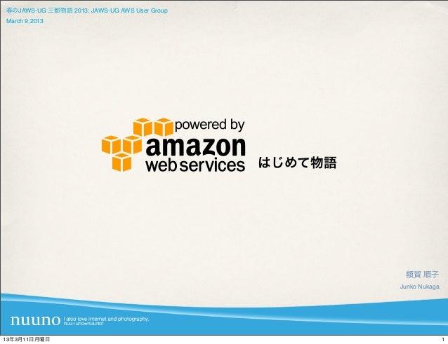 春のJAWS-UG 三都物語 2013: JAWS-UG AWS User GroupMarch 9,2013                                              はじめて物語               ...