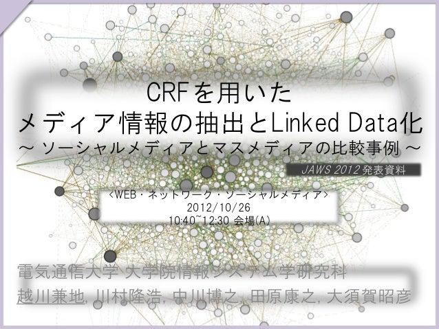 CRFを用いたメディア情報の抽出とLinked Data化~ ソーシャルメディアとマスメディアの比較事例 ~                          JAWS 2012 発表資料      <WEB・ネットワーク・ソーシャルメディア>...