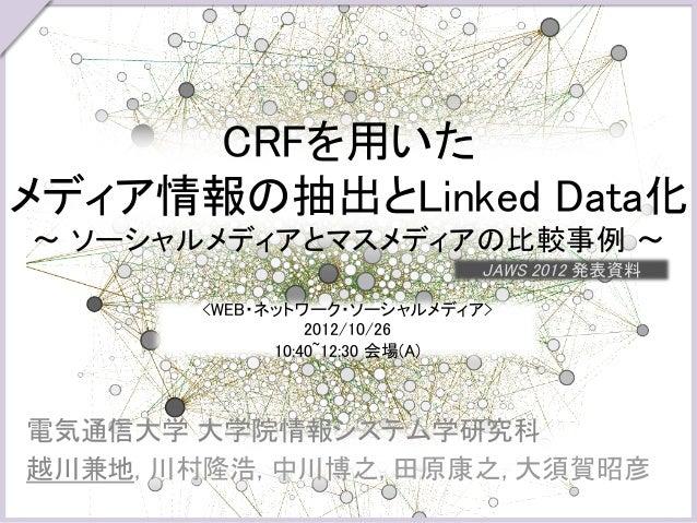 CRFを用いたメディア情報の抽出とLinked Data化~ ソーシャルメディアとマスメディアの比較事例 ~                               JAWS 2012 発表資料        <WEB・ネットワーク...