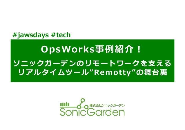 "OpsWorks事例例紹介! ソニックガーデンのリモートワークを⽀支える リアルタイムツール""Remotty""の舞台裏裏 #jawsdays #tech"