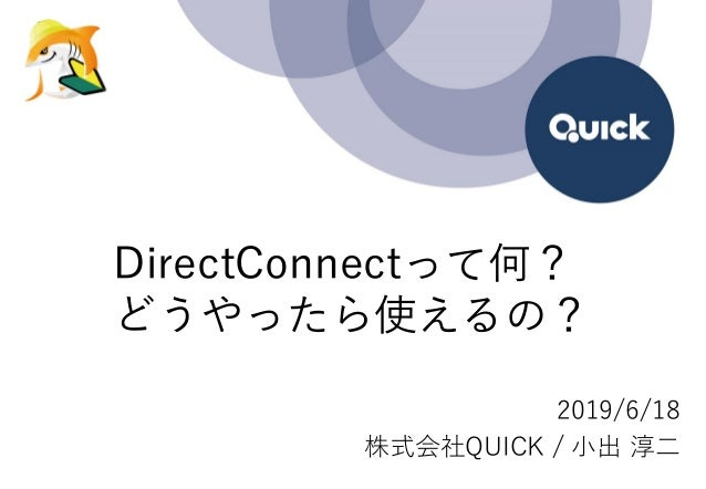 DirectConnectって何? どうやったら使えるの? 2019/6/18 株式会社QUICK / 小出 淳二
