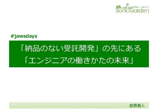 「納品のない受託開発」の先にある 「エンジニアの働きかたの未来」 倉貫義⼈人 #jawsdays