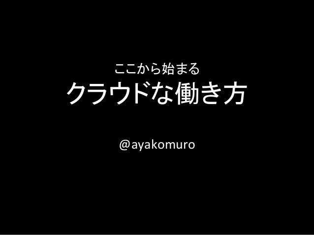 ここから始まる クラウドな働き方  @ayakomuro