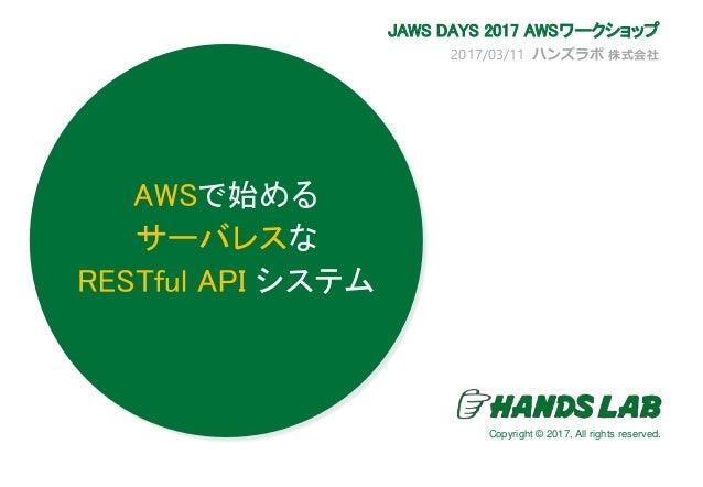 2017/03/11 ハンズラボ 株式会社 JAWS DAYS 2017 AWSワークショップ AWSで始める サーバレスな RESTful API システム Copyright © 2017. All rights reserved.