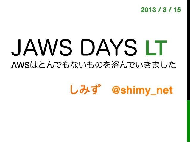 2013 / 3 / 15!JAWS DAYS LT!AWSはとんでもないものを盗んでいきました       しみず@shimy_net!