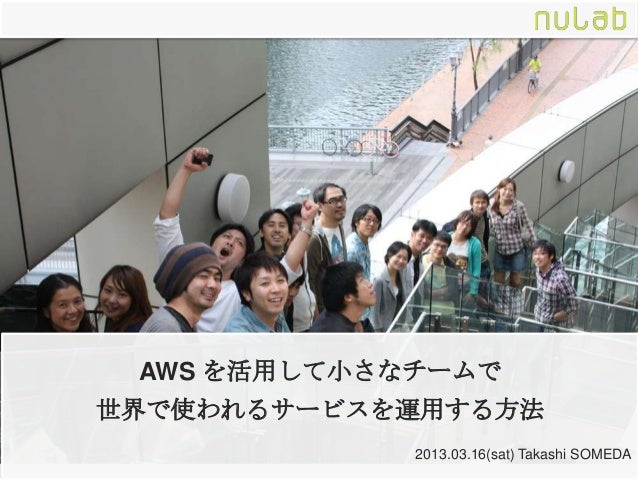 AWS を活用して小さなチームで世界で使われるサービスを運用する方法             2013.03.16(sat) Takashi SOMEDA