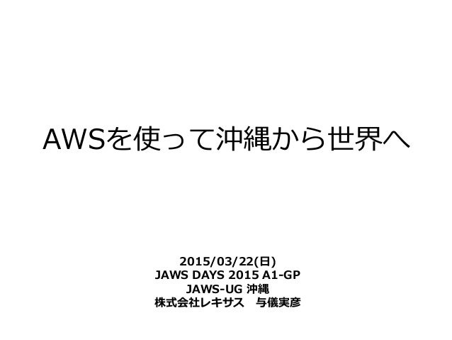 AWSを使って沖縄から世界へ 2015/03/22(日) JAWS DAYS 2015 A1-GP JAWS-UG 沖縄 株式会社レキサス 与儀実彦