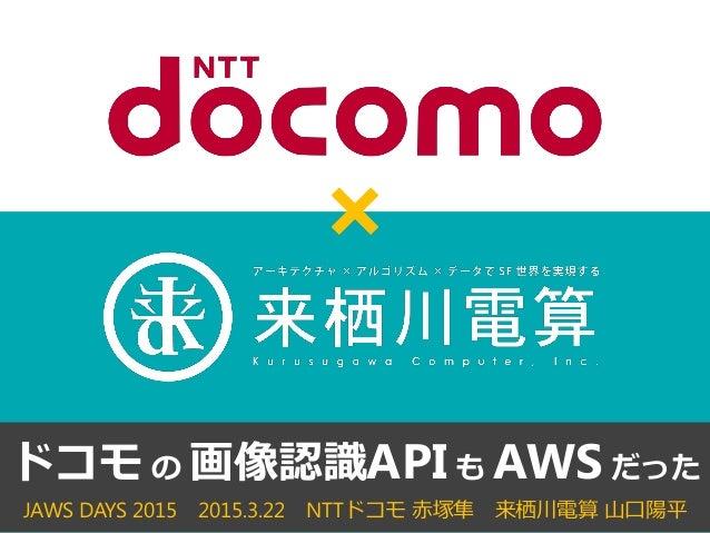 JAWS DAYS 2015 2015.3.22 NTTドコモ 赤塚隼 来栖川電算 山口陽平 ドコモ の 画像認識API も AWS だった