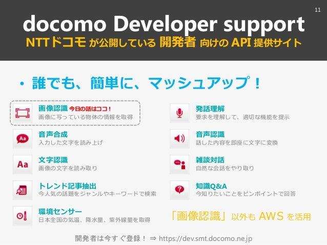 開発者は今すぐ登録! ⇒ https://dev.smt.docomo.ne.jp docomo Developer support NTTドコモ が公開している 開発者 向けの API 提供サト • 誰でも、簡単に、マッシュゕップ! 音声合...