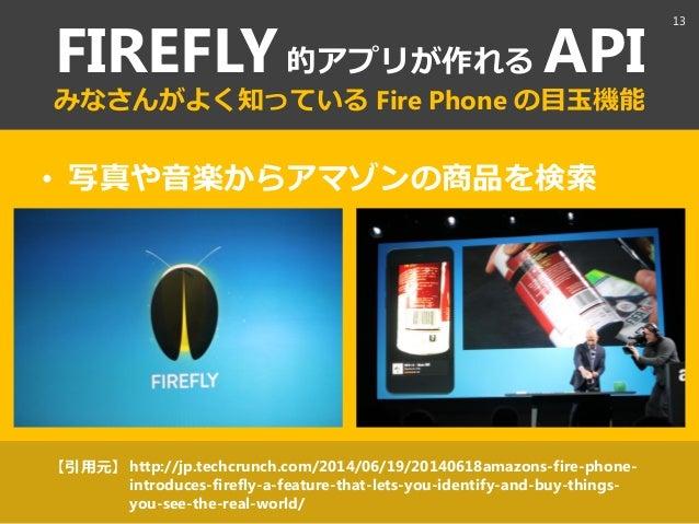 FIREFLY的ゕプリが作れる API みなさんがよく知っている Fire Phone の目玉機能 • 写真や音楽からゕマゾンの商品を検索 http://jp.techcrunch.com/2014/06/19/20140618amazons-...