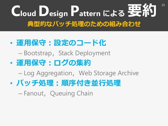 Cloud Design Pattern による 要約 典型的なバッチ処理のための組み合わせ • 運用保守:設定のコード化 – Bootstrap〃Stack Deployment • 運用保守:ログの集約 – Log Aggregation〃...