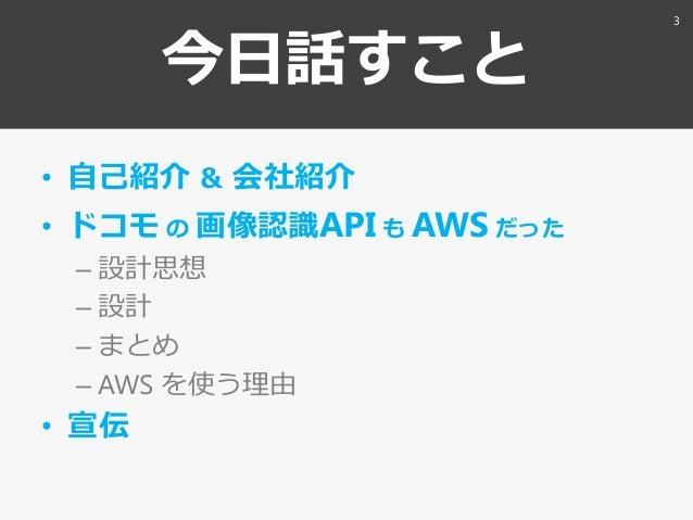 今日話すこと • 自己紹介 & 会社紹介 • ドコモ の 画像認識API も AWS だった – 設計思想 – 設計 – まとめ – AWS を使う理由 • 宣伝 3
