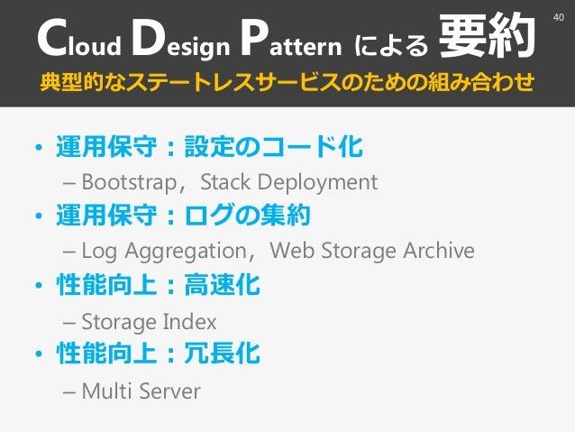 Cloud Design Pattern による 要約 典型的なステートレスサービスのための組み合わせ • 運用保守:設定のコード化 – Bootstrap〃Stack Deployment • 運用保守:ログの集約 – Log Aggrega...