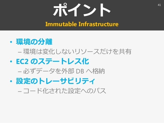 ポント Immutable Infrastructure • 環境の分離 – 環境は変化しないリソースだけを共有 • EC2 のステートレス化 – 必ずデータを外部 DB へ格納 • 設定のトレーサビリテゖ – コード化された設定へのパス 41