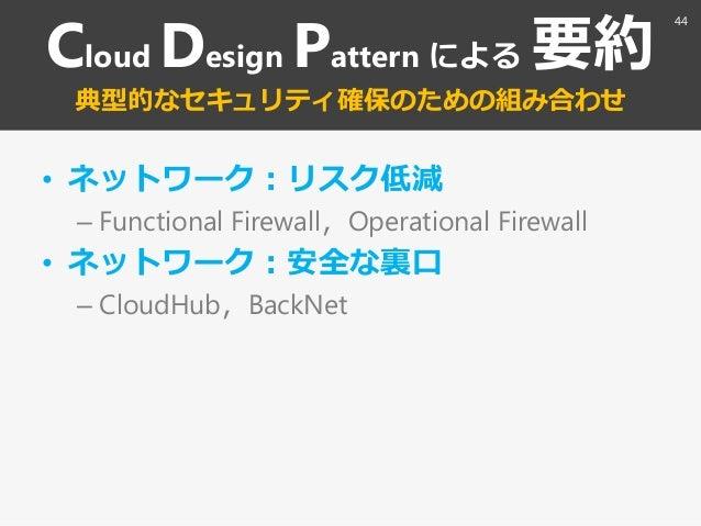 Cloud Design Pattern による 要約 典型的なセキュリテゖ確保のための組み合わせ • ネットワーク:リスク低減 – Functional Firewall〃Operational Firewall • ネットワーク:安全な裏口...