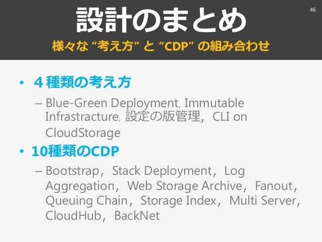 """設計のまとめ 様々な """"考え方"""" と """"CDP"""" の組み合わせ • 4種類の考え方 – Blue-Green Deployment〃Immutable Infrastracture〃設定の版管理〃CLI on CloudStorage • 10..."""
