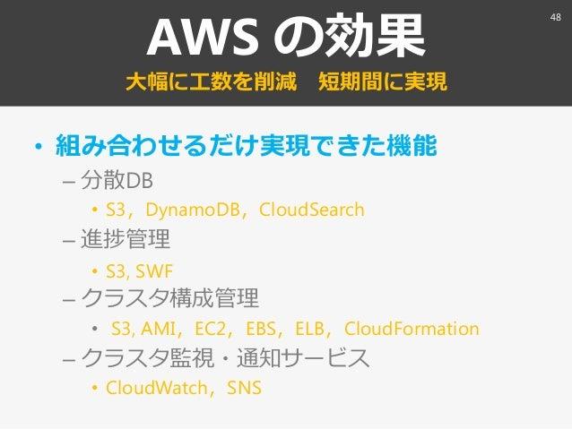 AWS の効果 大幅に工数を削減 短期間に実現 • 組み合わせるだけ実現できた機能 – 分散DB • S3〃DynamoDB〃CloudSearch – 進捗管理 • S3, SWF – クラスタ構成管理 • S3, AMI〃EC2〃EBS〃E...