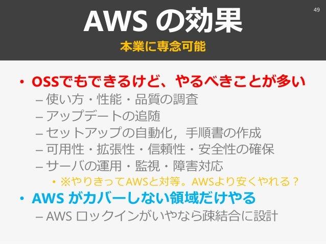 AWS の効果 本業に専念可能 • OSSでもできるけど、やるべきことが多い – 使い方・性能・品質の調査 – ゕップデートの追随 – セットゕップの自動化〃手順書の作成 – 可用性・拡張性・信頼性・安全性の確保 – サーバの運用・監視・障害対...