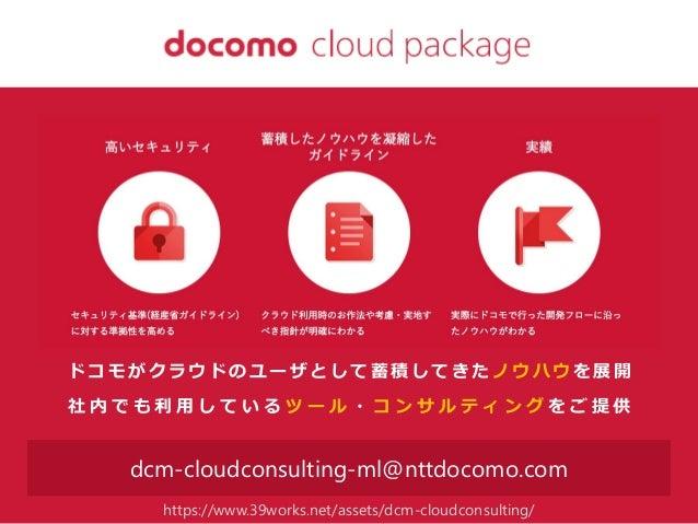 aaaa@xxx.com dcm-cloudconsulting-ml@nttdocomo.com ド コ モ が ク ラ ウ ド の ユ ー ザ と し て 蓄 積 し て き た ノ ウ ハ ウ を 展 開 社 内 で も 利 用 し て ...