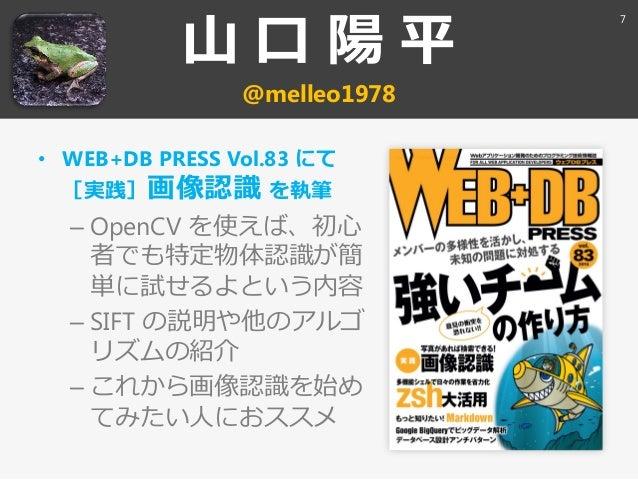 山 口 陽 平 @melleo1978 • WEB+DB PRESS Vol.83 にて [実践]画像認識 を執筆 – OpenCV を使えば、初心 者でも特定物体認識が簡 単に試せるよという内容 – SIFT の説明や他のゕルゴ リズムの紹介...