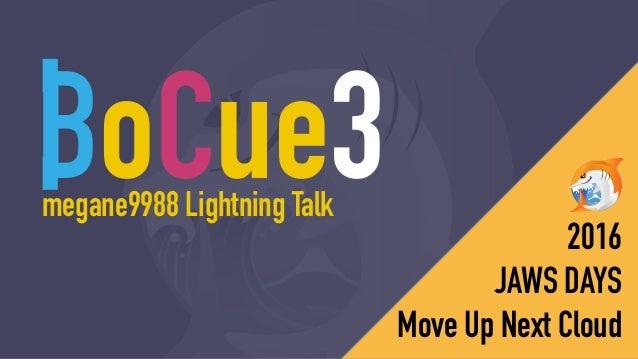 BoCue3 2016 JAWS DAYS Move Up Next Cloud megane9988 Lightning Talk 読み方はのちほど。。