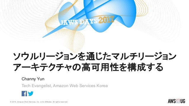 © 2016, Amazon Web Services, Inc. or its Affiliates. All rights reserved. Channy Yun Tech Evangelist, Amazon Web Services ...