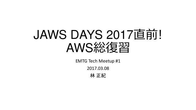 JAWS DAYS 2017直前! AWS総復習 EMTG Tech Meetup #1 2017.03.08 林 正紀